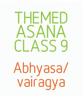 Themed Asana Classes- Class 9 - Abhyasa/ Vairagya. A way of being in the mind